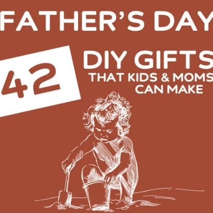 42 DIY Father's Day Gifts- that moms & kids can make together.