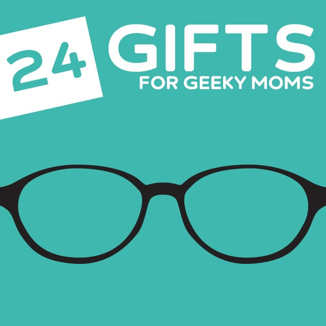 24 Super Nerdy Gifts for Geeky Moms- if your mom is a little on the nerdier side.