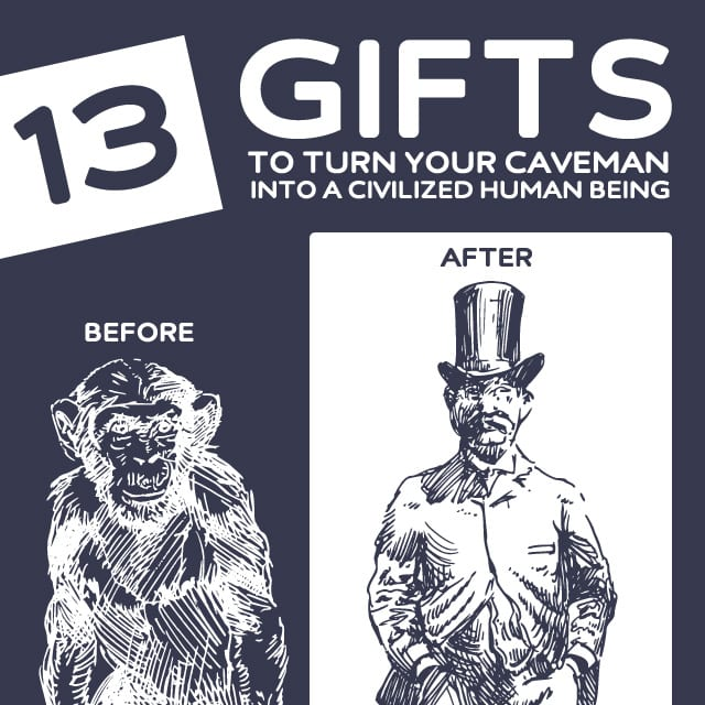 13 Gifts to Turn Your Caveman Into a Civilized Human Being- I most definitely need some of these.