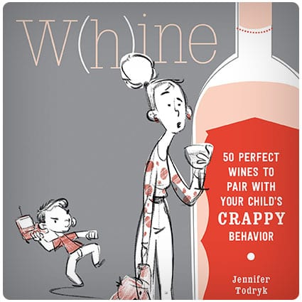 Whine: 50 Perfect Wines to Pair with Your Child's Rotten Behavior