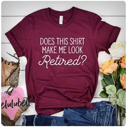 Does This Shirt Make Me Look Retired?